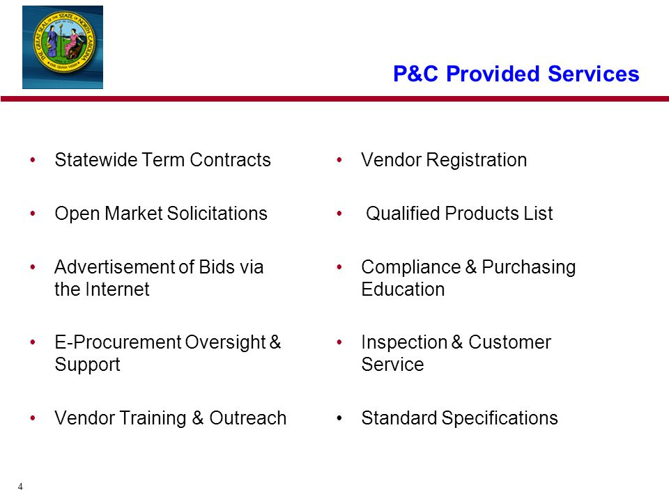 4 P&C Provided Services Statewide Term Contracts Open Market Solicitations Advertisement of Bids via the Internet E-Procurement Oversight & Support Vendor Training & Outreach Vendor Registration Qualified Products List Compliance & Purchasing Education Inspection & Customer Service Standard Specifications