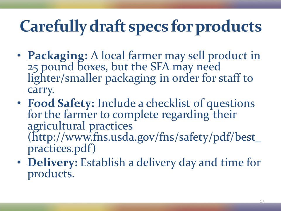 Packaging: A local farmer may sell product in 25 pound boxes, but the SFA may need lighter/smaller packaging in order for staff to carry.