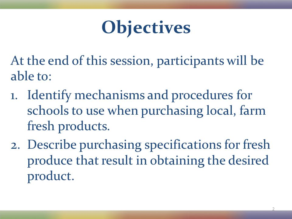Objectives At the end of this session, participants will be able to: 1.Identify mechanisms and procedures for schools to use when purchasing local, farm fresh products.