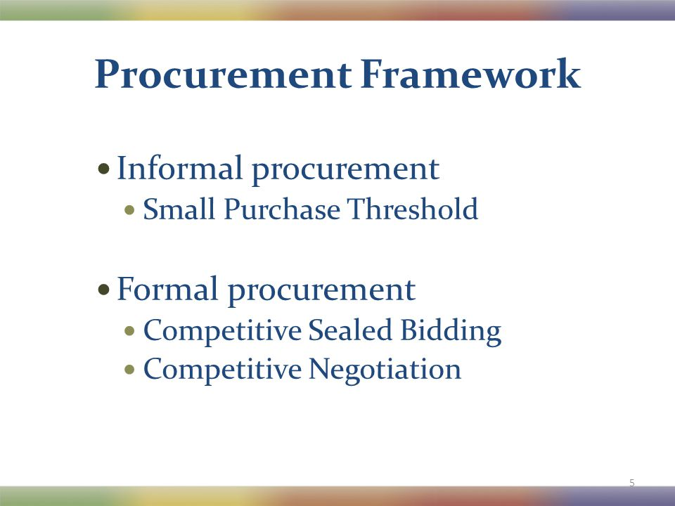 Procurement Framework Informal procurement Small Purchase Threshold Formal procurement Competitive Sealed Bidding Competitive Negotiation 5