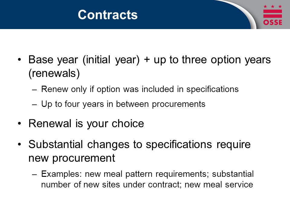 Contracts Base year (initial year) + up to three option years (renewals) –Renew only if option was included in specifications –Up to four years in between procurements Renewal is your choice Substantial changes to specifications require new procurement –Examples: new meal pattern requirements; substantial number of new sites under contract; new meal service
