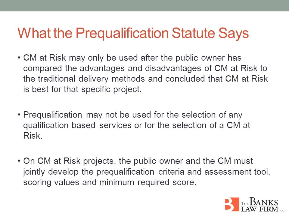 What the Prequalification Statute Says CM at Risk may only be used after the public owner has compared the advantages and disadvantages of CM at Risk to the traditional delivery methods and concluded that CM at Risk is best for that specific project.
