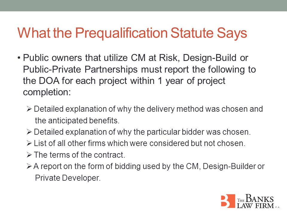 What the Prequalification Statute Says Public owners that utilize CM at Risk, Design-Build or Public-Private Partnerships must report the following to the DOA for each project within 1 year of project completion:  Detailed explanation of why the delivery method was chosen and the anticipated benefits.