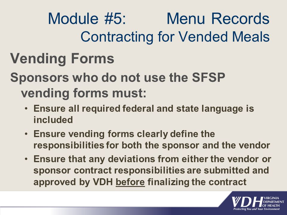 Module #5: Menu Records Contracting for Vended Meals Vending Forms Sponsors who do not use the SFSP vending forms must: Ensure all required federal and state language is included Ensure vending forms clearly define the responsibilities for both the sponsor and the vendor Ensure that any deviations from either the vendor or sponsor contract responsibilities are submitted and approved by VDH before finalizing the contract