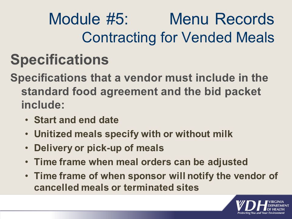 Module #5: Menu Records Contracting for Vended Meals Specifications Specifications that a vendor must include in the standard food agreement and the bid packet include: Start and end date Unitized meals specify with or without milk Delivery or pick-up of meals Time frame when meal orders can be adjusted Time frame of when sponsor will notify the vendor of cancelled meals or terminated sites