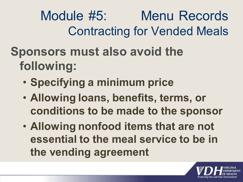 Module #5: Menu Records Contracting for Vended Meals Sponsors must also avoid the following: Specifying a minimum price Allowing loans, benefits, terms, or conditions to be made to the sponsor Allowing nonfood items that are not essential to the meal service to be in the vending agreement