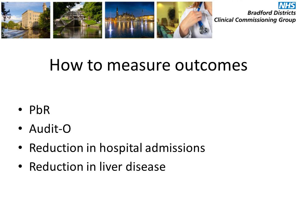 How to measure outcomes PbR Audit-O Reduction in hospital admissions Reduction in liver disease