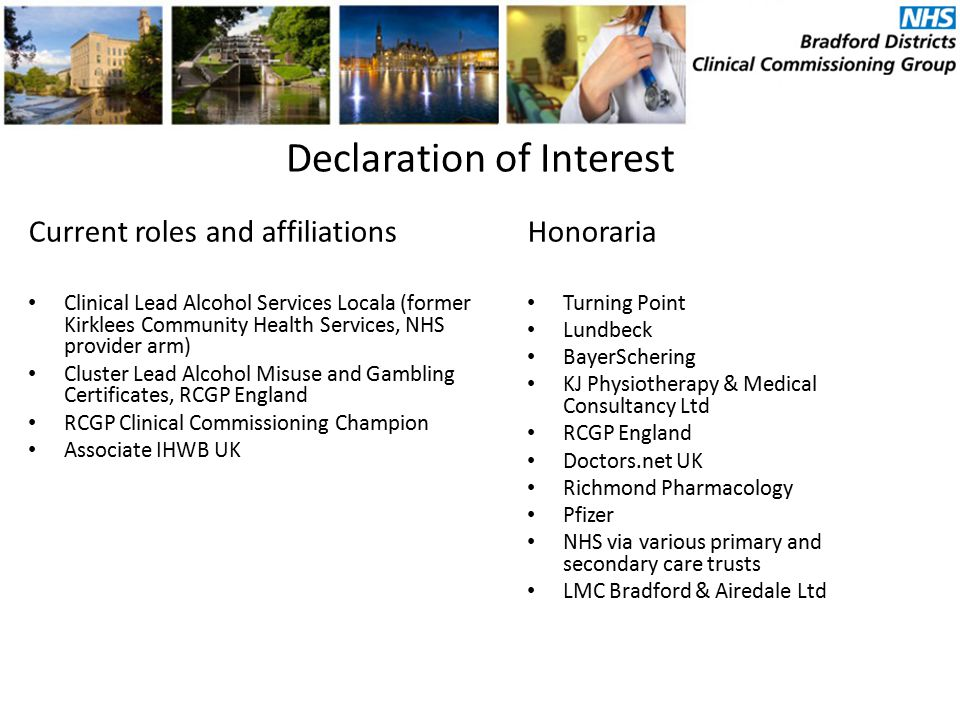 Declaration of Interest Current roles and affiliations Clinical Lead Alcohol Services Locala (former Kirklees Community Health Services, NHS provider arm) Cluster Lead Alcohol Misuse and Gambling Certificates, RCGP England RCGP Clinical Commissioning Champion Associate IHWB UK Honoraria Turning Point Lundbeck BayerSchering KJ Physiotherapy & Medical Consultancy Ltd RCGP England Doctors.net UK Richmond Pharmacology Pfizer NHS via various primary and secondary care trusts LMC Bradford & Airedale Ltd