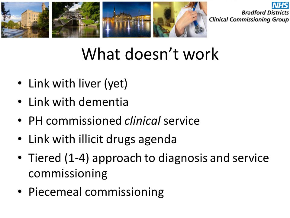 Link with liver (yet) Link with dementia PH commissioned clinical service Link with illicit drugs agenda Tiered (1-4) approach to diagnosis and service commissioning Piecemeal commissioning What doesn't work