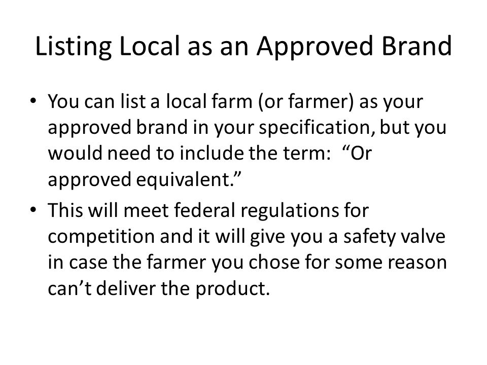 Listing Local as an Approved Brand You can list a local farm (or farmer) as your approved brand in your specification, but you would need to include the term: Or approved equivalent. This will meet federal regulations for competition and it will give you a safety valve in case the farmer you chose for some reason can't deliver the product.