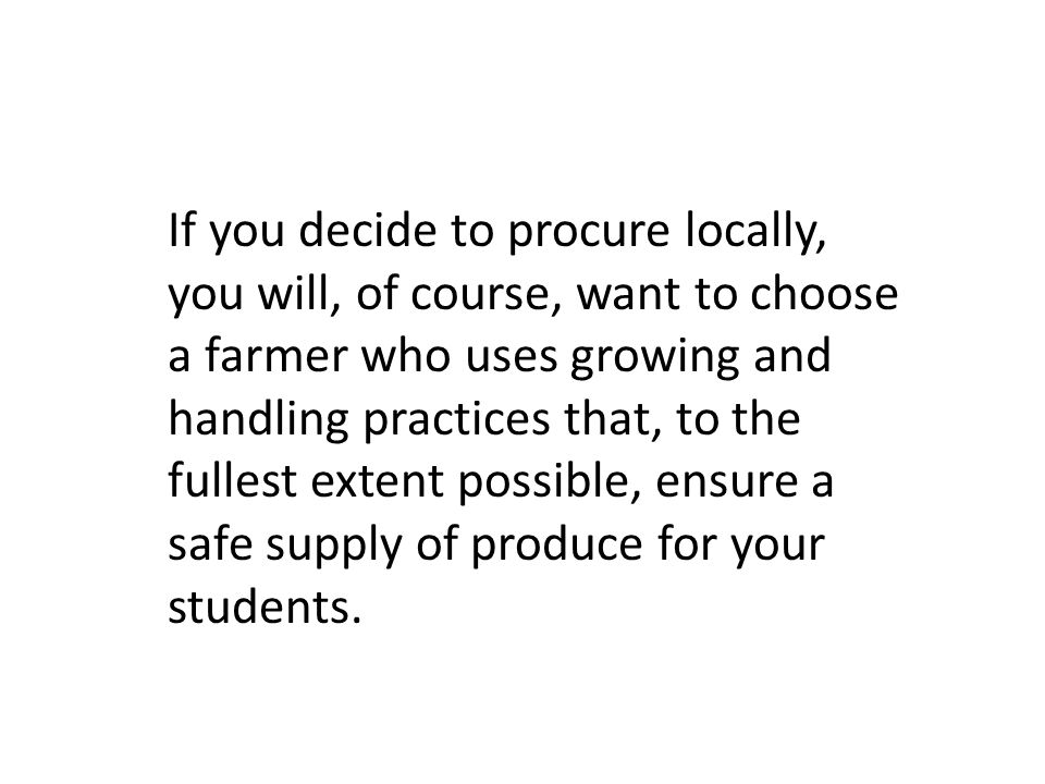 If you decide to procure locally, you will, of course, want to choose a farmer who uses growing and handling practices that, to the fullest extent possible, ensure a safe supply of produce for your students.