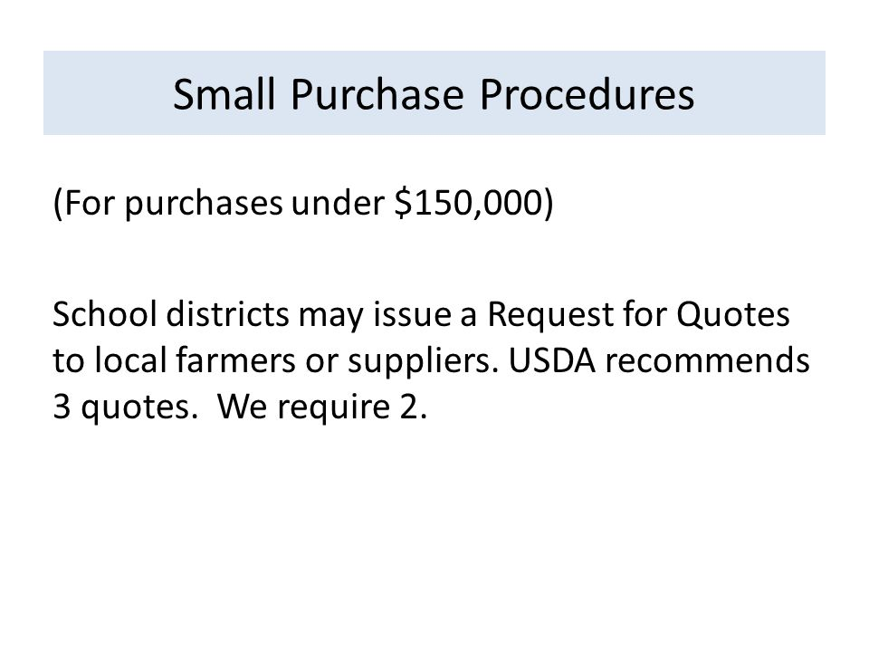 Small Purchase Procedures (For purchases under $150,000) School districts may issue a Request for Quotes to local farmers or suppliers.