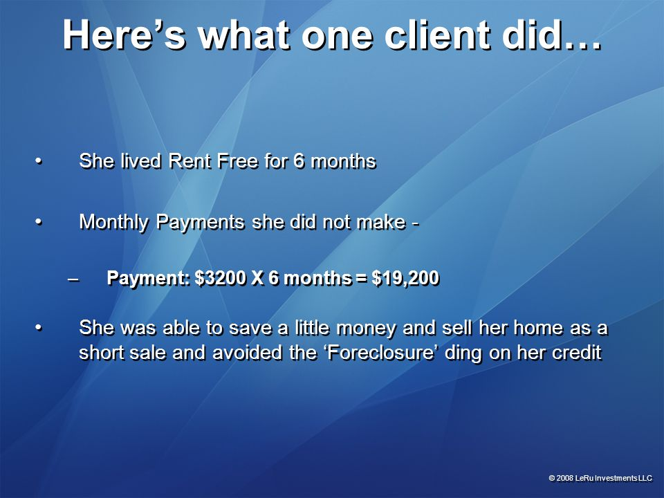 Here's what one client did… She lived Rent Free for 6 months Monthly Payments she did not make - –Payment: $3200 X 6 months = $19,200 She was able to save a little money and sell her home as a short sale and avoided the 'Foreclosure' ding on her credit She lived Rent Free for 6 months Monthly Payments she did not make - –Payment: $3200 X 6 months = $19,200 She was able to save a little money and sell her home as a short sale and avoided the 'Foreclosure' ding on her credit © 2008 LeRu Investments LLC
