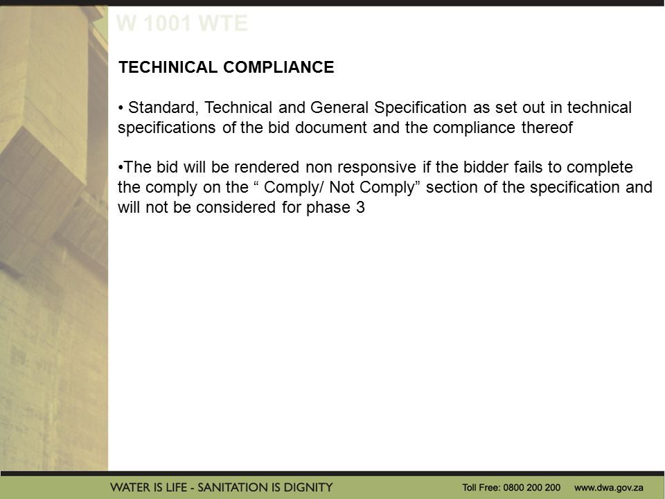 W 1001 WTE TECHINICAL COMPLIANCE Standard, Technical and General Specification as set out in technical specifications of the bid document and the compliance thereof The bid will be rendered non responsive if the bidder fails to complete the comply on the Comply/ Not Comply section of the specification and will not be considered for phase 3