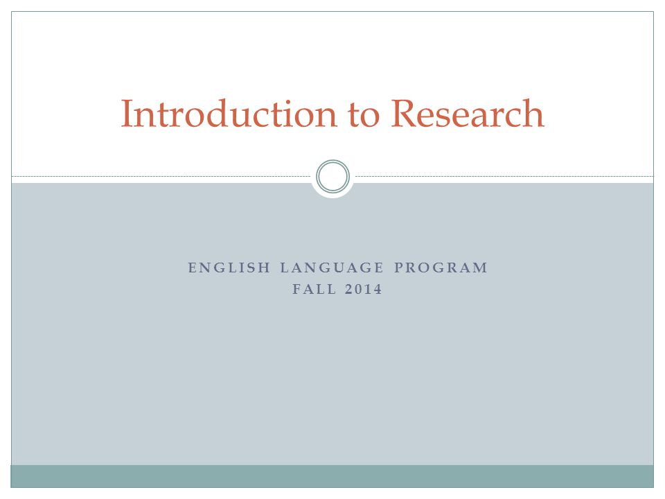 ENGLISH LANGUAGE PROGRAM FALL 2014 Introduction to Research