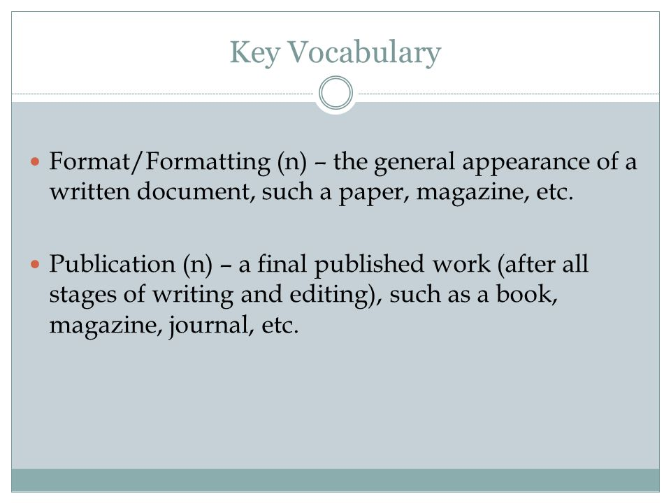Key Vocabulary Format/Formatting (n) – the general appearance of a written document, such a paper, magazine, etc.