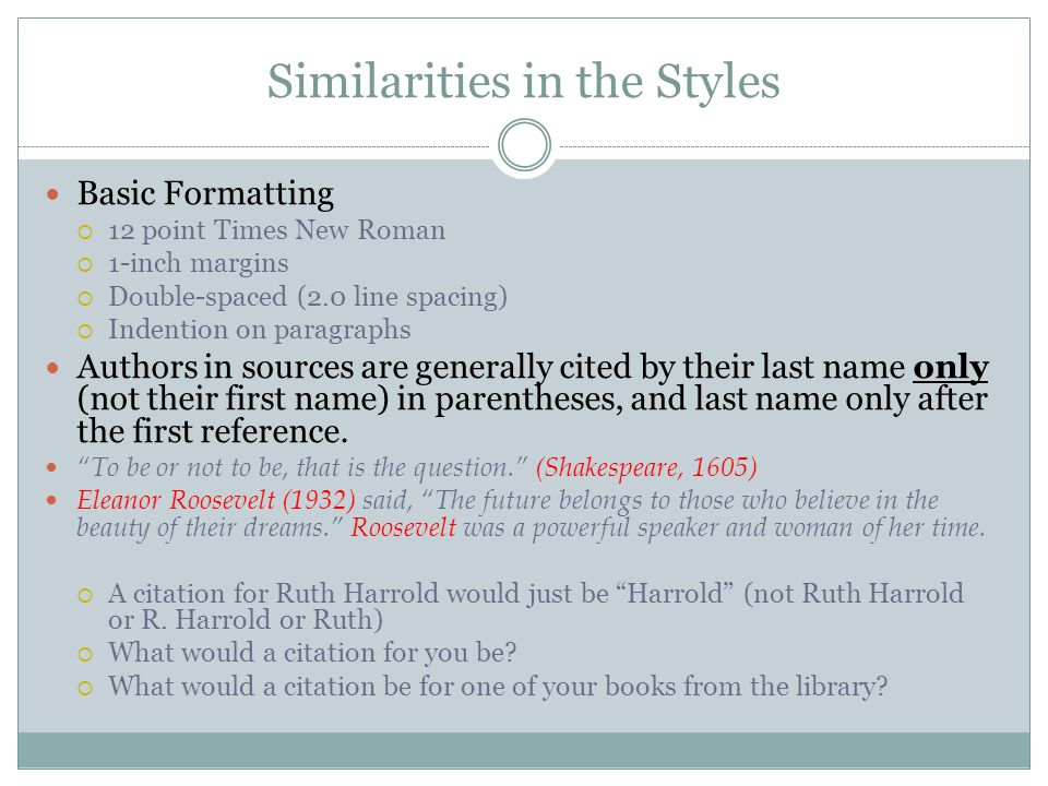 Similarities in the Styles Basic Formatting  12 point Times New Roman  1-inch margins  Double-spaced (2.0 line spacing)  Indention on paragraphs Authors in sources are generally cited by their last name only (not their first name) in parentheses, and last name only after the first reference.