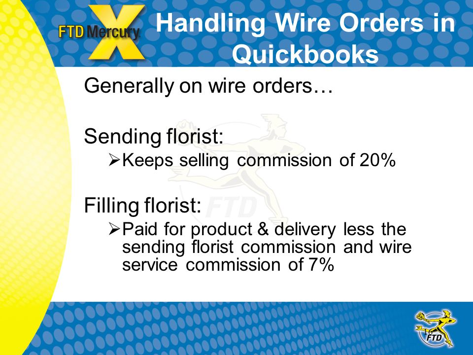 16 Handling Wire Orders in Quickbooks Generally on wire orders… Sending florist:  Keeps selling commission of 20% Filling florist:  Paid for product & delivery less the sending florist commission and wire service commission of 7%