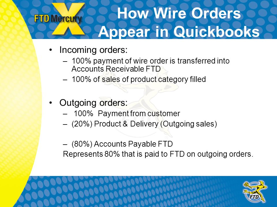 17 How Wire Orders Appear in Quickbooks Incoming orders: –100% payment of wire order is transferred into Accounts Receivable FTD –100% of sales of product category filled Outgoing orders: – 100% Payment from customer –(20%) Product & Delivery (Outgoing sales) –(80%) Accounts Payable FTD Represents 80% that is paid to FTD on outgoing orders.