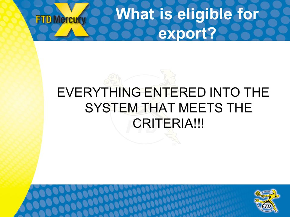 3 What is eligible for export EVERYTHING ENTERED INTO THE SYSTEM THAT MEETS THE CRITERIA!!!