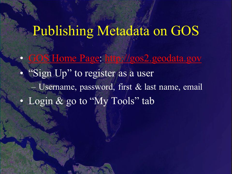Publishing Metadata on GOS GOS Home Page:   Home Pagehttp://gos2.geodata.gov Sign Up to register as a user –Username, password, first & last name,  Login & go to My Tools tab