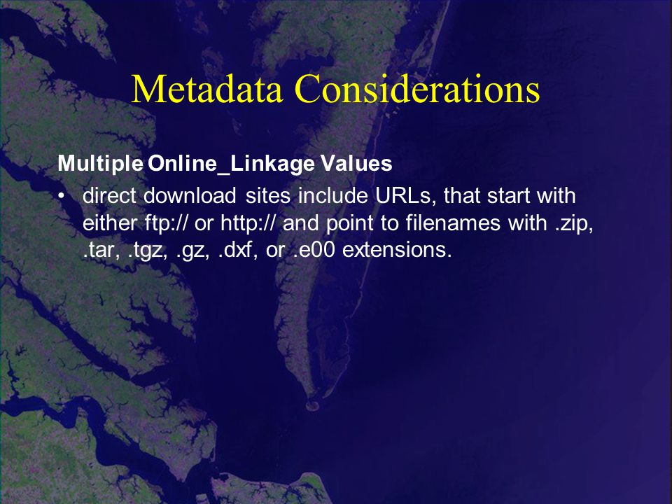 Metadata Considerations Multiple Online_Linkage Values direct download sites include URLs, that start with either ftp:// or   and point to filenames with.zip,.tar,.tgz,.gz,.dxf, or.e00 extensions.