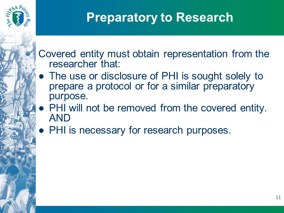 11 Preparatory to Research Covered entity must obtain representation from the researcher that: The use or disclosure of PHI is sought solely to prepare a protocol or for a similar preparatory purpose.