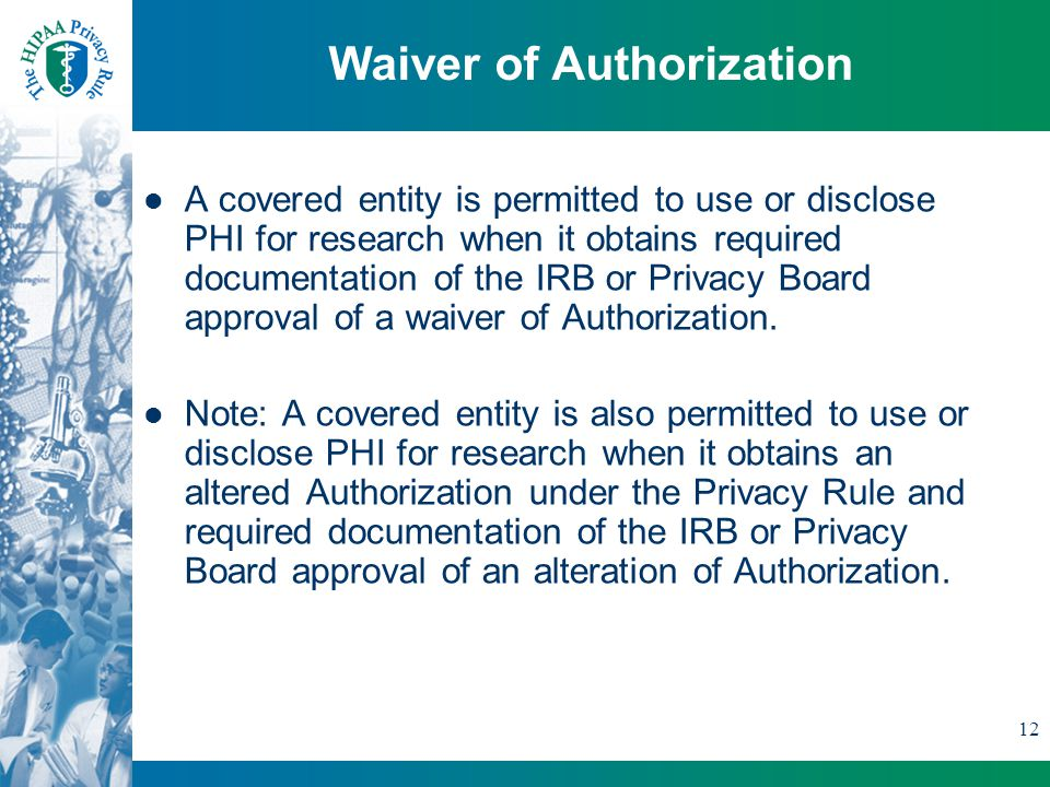 12 Waiver of Authorization A covered entity is permitted to use or disclose PHI for research when it obtains required documentation of the IRB or Privacy Board approval of a waiver of Authorization.