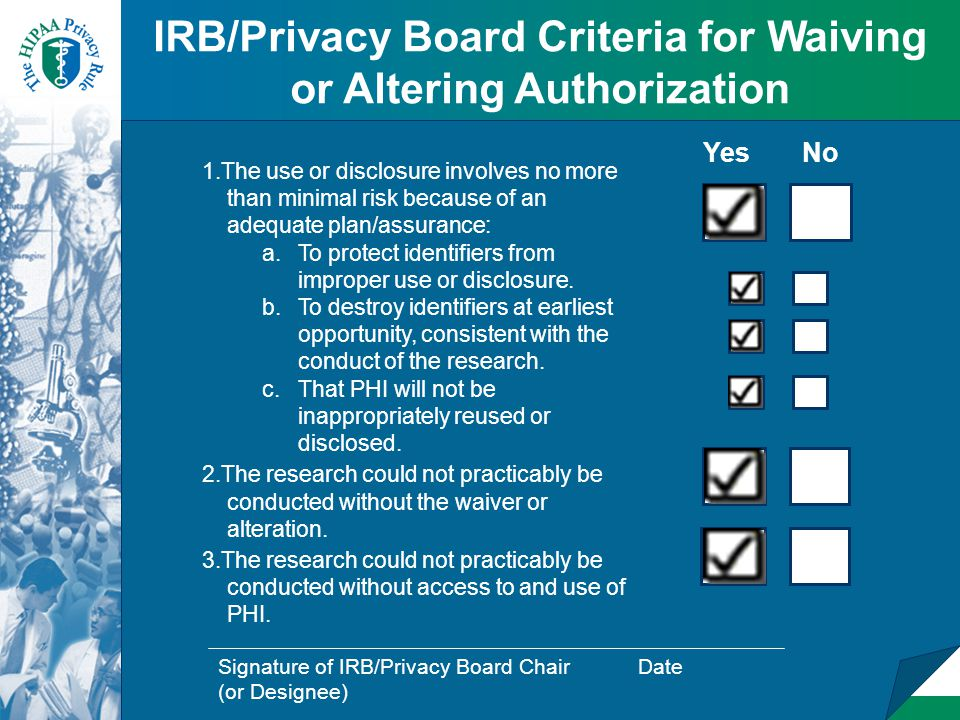 IRB/Privacy Board Criteria for Waiving or Altering Authorization 1.The use or disclosure involves no more than minimal risk because of an adequate plan/assurance: a.