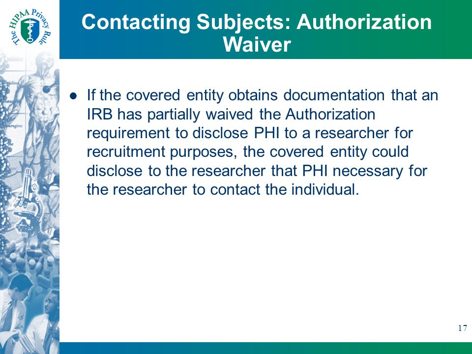 17 Contacting Subjects: Authorization Waiver If the covered entity obtains documentation that an IRB has partially waived the Authorization requirement to disclose PHI to a researcher for recruitment purposes, the covered entity could disclose to the researcher that PHI necessary for the researcher to contact the individual.