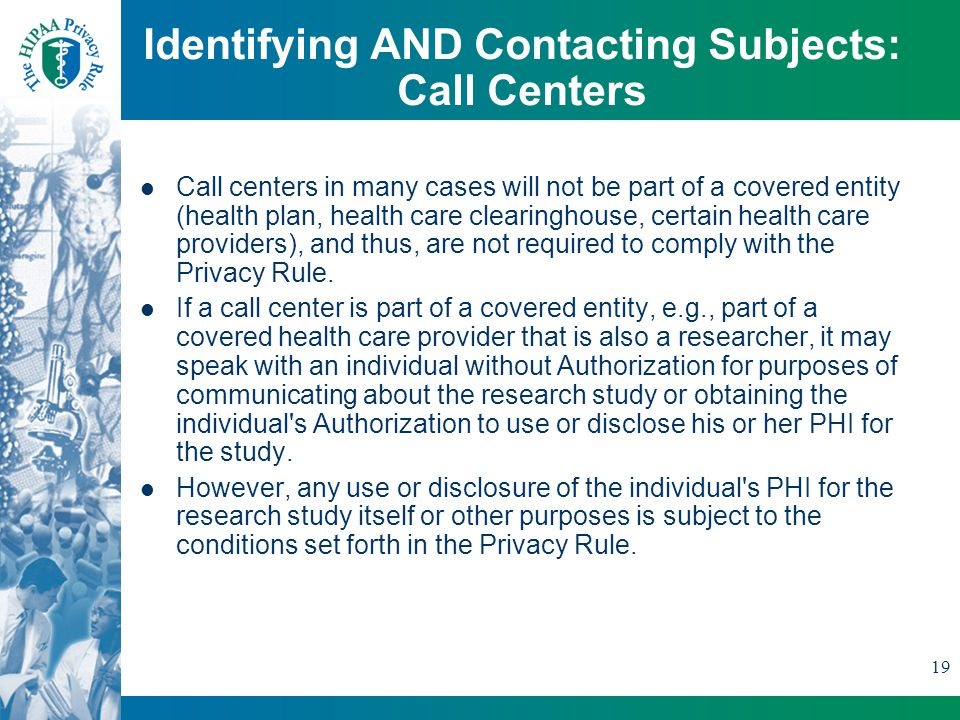 19 Identifying AND Contacting Subjects: Call Centers Call centers in many cases will not be part of a covered entity (health plan, health care clearinghouse, certain health care providers), and thus, are not required to comply with the Privacy Rule.