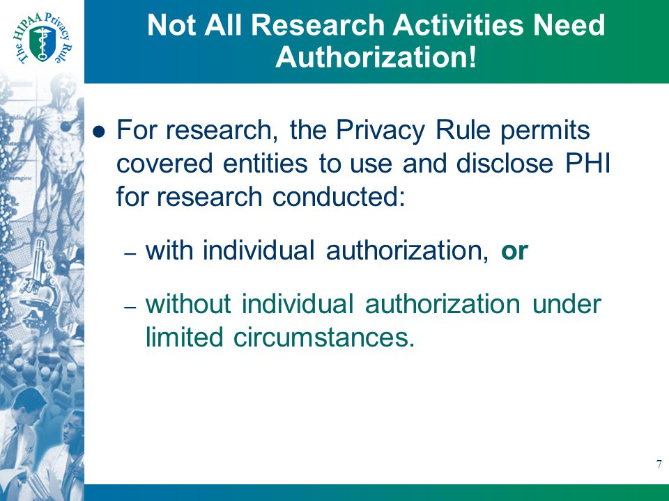 7 For research, the Privacy Rule permits covered entities to use and disclose PHI for research conducted: – with individual authorization, or – without individual authorization under limited circumstances.