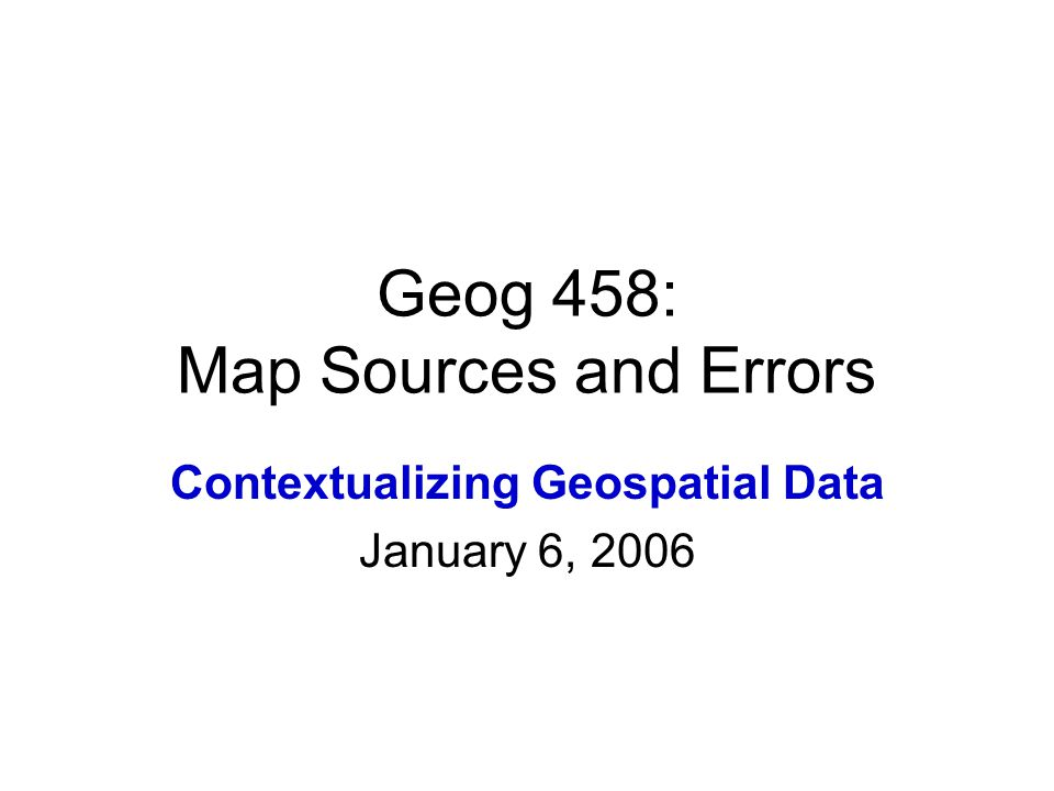 Geog 458: Map Sources and Errors Contextualizing Geospatial Data January 6, 2006