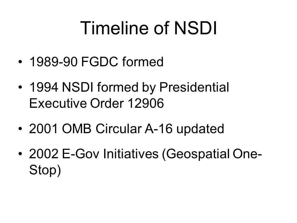 Timeline of NSDI FGDC formed 1994 NSDI formed by Presidential Executive Order OMB Circular A-16 updated 2002 E-Gov Initiatives (Geospatial One- Stop)