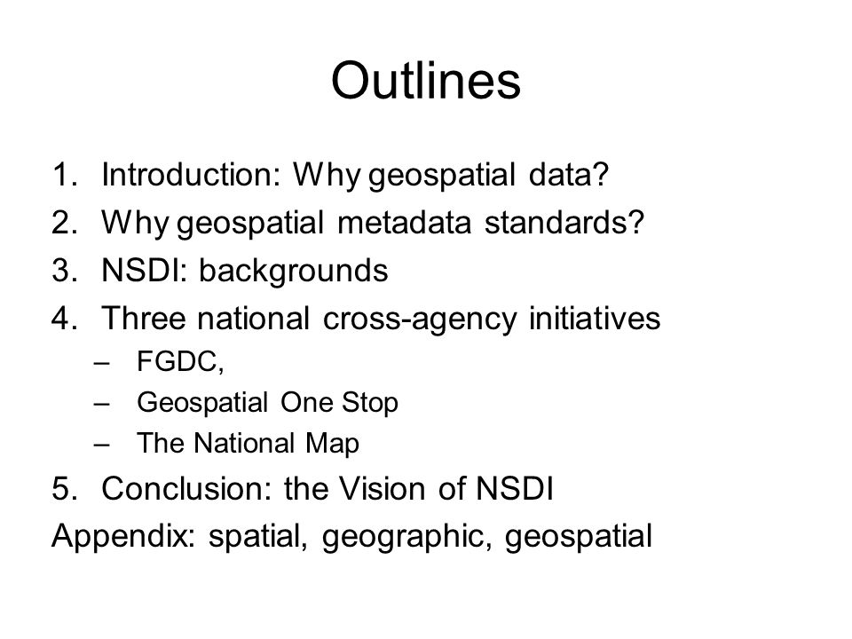 Outlines 1.Introduction: Why geospatial data. 2.Why geospatial metadata standards.
