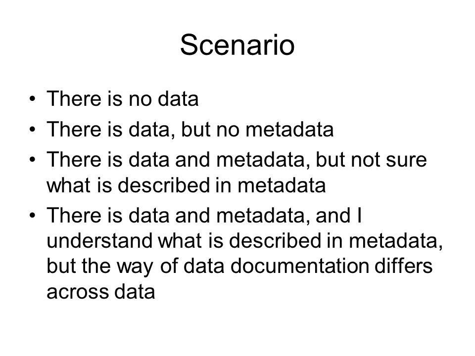 Scenario There is no data There is data, but no metadata There is data and metadata, but not sure what is described in metadata There is data and metadata, and I understand what is described in metadata, but the way of data documentation differs across data