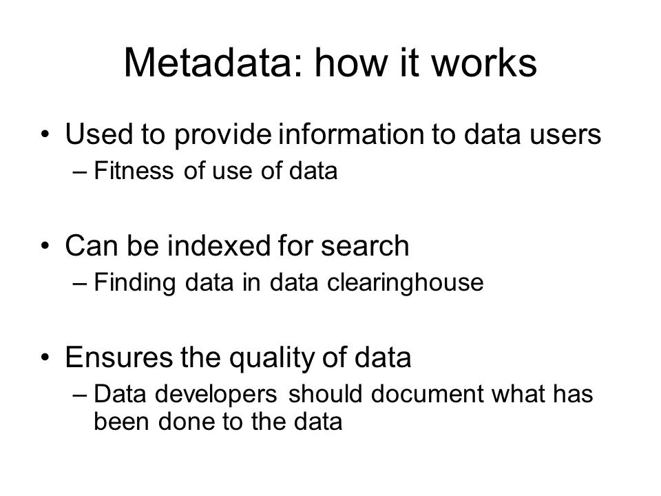 Metadata: how it works Used to provide information to data users –Fitness of use of data Can be indexed for search –Finding data in data clearinghouse Ensures the quality of data –Data developers should document what has been done to the data