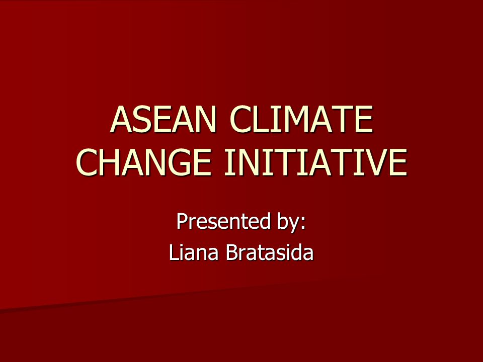 ASEAN CLIMATE CHANGE INITIATIVE Presented by: Liana Bratasida