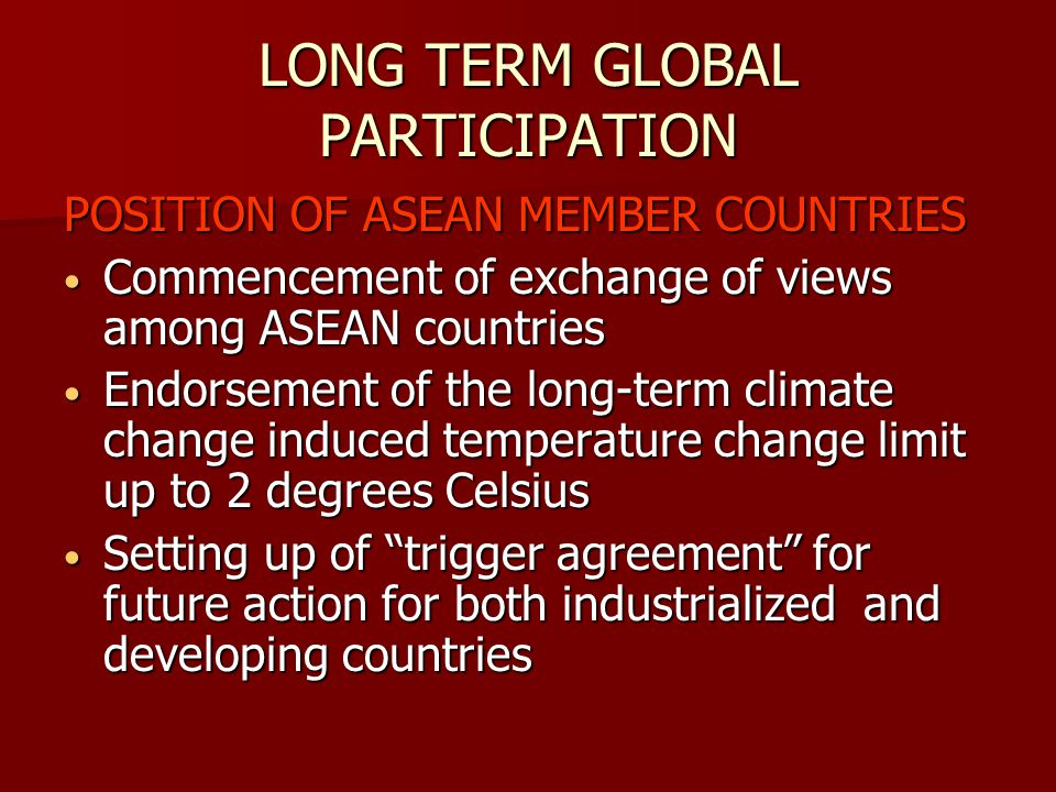 LONG TERM GLOBAL PARTICIPATION POSITION OF ASEAN MEMBER COUNTRIES Commencement of exchange of views among ASEAN countries Commencement of exchange of views among ASEAN countries Endorsement of the long-term climate change induced temperature change limit up to 2 degrees Celsius Endorsement of the long-term climate change induced temperature change limit up to 2 degrees Celsius Setting up of trigger agreement for future action for both industrialized and developing countries Setting up of trigger agreement for future action for both industrialized and developing countries