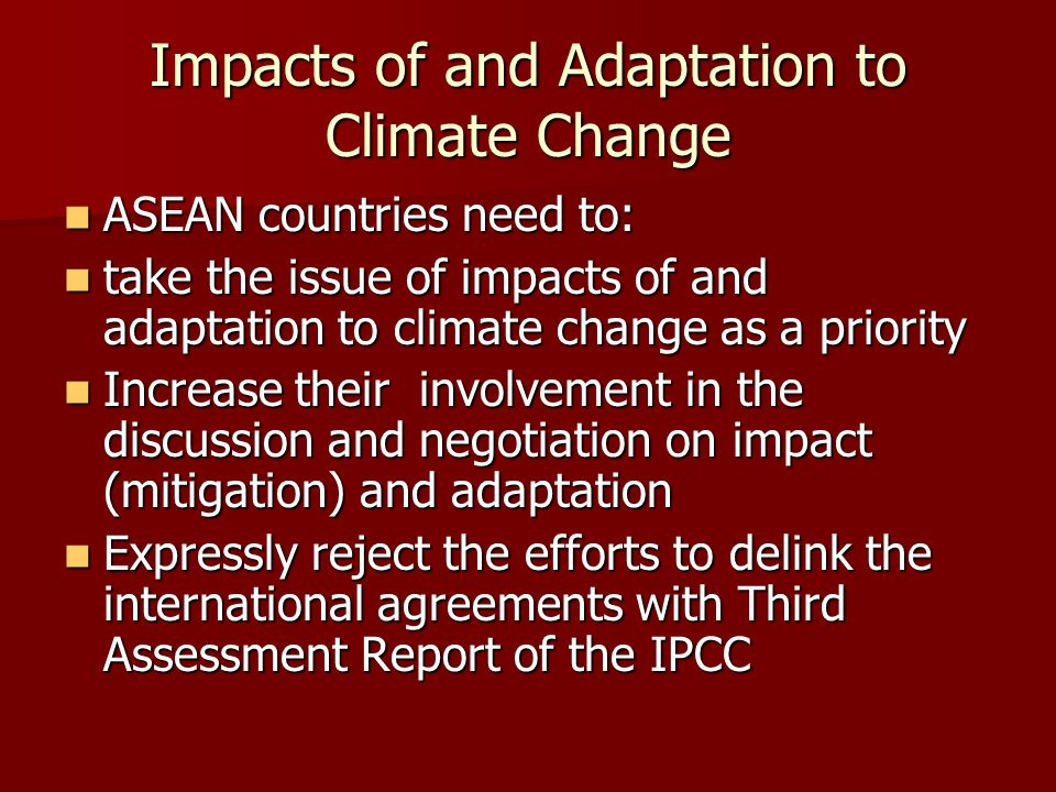 Impacts of and Adaptation to Climate Change ASEAN countries need to: ASEAN countries need to: take the issue of impacts of and adaptation to climate change as a priority take the issue of impacts of and adaptation to climate change as a priority Increase their involvement in the discussion and negotiation on impact (mitigation) and adaptation Increase their involvement in the discussion and negotiation on impact (mitigation) and adaptation Expressly reject the efforts to delink the international agreements with Third Assessment Report of the IPCC Expressly reject the efforts to delink the international agreements with Third Assessment Report of the IPCC