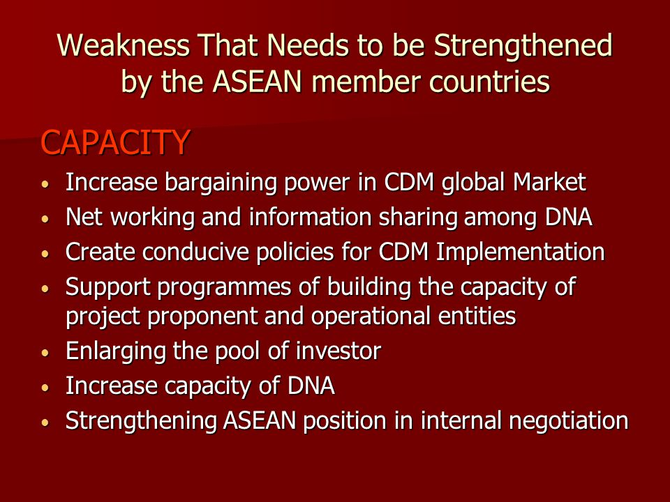 Weakness That Needs to be Strengthened by the ASEAN member countries CAPACITY Increase bargaining power in CDM global Market Increase bargaining power in CDM global Market Net working and information sharing among DNA Net working and information sharing among DNA Create conducive policies for CDM Implementation Create conducive policies for CDM Implementation Support programmes of building the capacity of project proponent and operational entities Support programmes of building the capacity of project proponent and operational entities Enlarging the pool of investor Enlarging the pool of investor Increase capacity of DNA Increase capacity of DNA Strengthening ASEAN position in internal negotiation Strengthening ASEAN position in internal negotiation