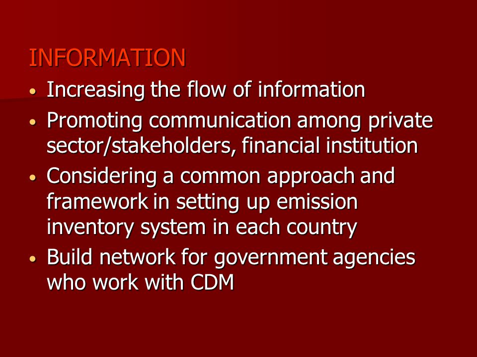 INFORMATION Increasing the flow of information Increasing the flow of information Promoting communication among private sector/stakeholders, financial institution Promoting communication among private sector/stakeholders, financial institution Considering a common approach and framework in setting up emission inventory system in each country Considering a common approach and framework in setting up emission inventory system in each country Build network for government agencies who work with CDM Build network for government agencies who work with CDM