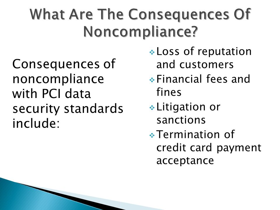 Consequences of noncompliance with PCI data security standards include:  Loss of reputation and customers  Financial fees and fines  Litigation or sanctions  Termination of credit card payment acceptance