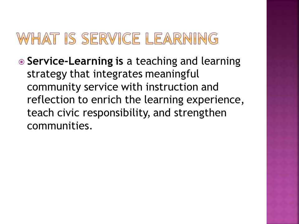  Service-Learning is a teaching and learning strategy that integrates meaningful community service with instruction and reflection to enrich the learning experience, teach civic responsibility, and strengthen communities.
