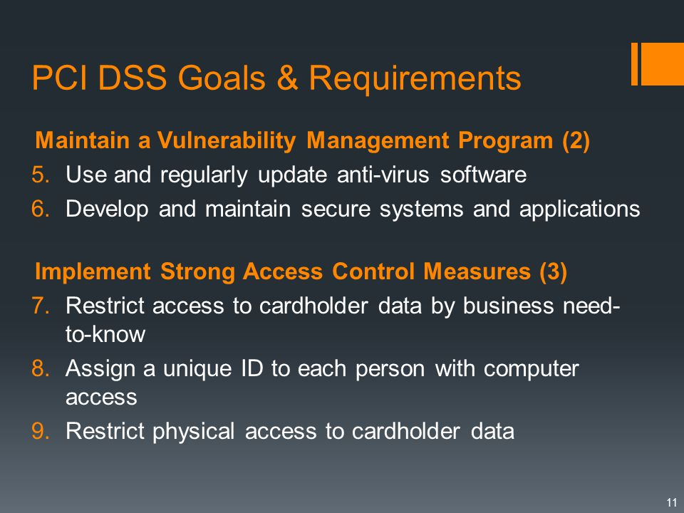PCI DSS Goals & Requirements Maintain a Vulnerability Management Program (2) 5.Use and regularly update anti-virus software 6.Develop and maintain secure systems and applications Implement Strong Access Control Measures (3) 7.Restrict access to cardholder data by business need- to-know 8.Assign a unique ID to each person with computer access 9.Restrict physical access to cardholder data 11