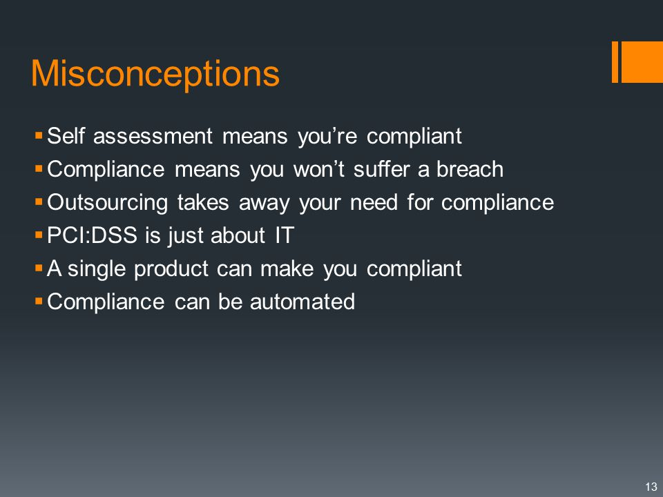 Misconceptions  Self assessment means you're compliant  Compliance means you won't suffer a breach  Outsourcing takes away your need for compliance  PCI:DSS is just about IT  A single product can make you compliant  Compliance can be automated 13