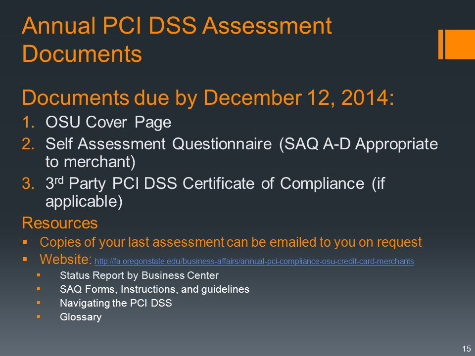 Annual PCI DSS Assessment Documents Documents due by December 12, 2014: 1.OSU Cover Page 2.Self Assessment Questionnaire (SAQ A-D Appropriate to merchant) 3.3 rd Party PCI DSS Certificate of Compliance (if applicable) Resources  Copies of your last assessment can be  ed to you on request  Website:      Status Report by Business Center  SAQ Forms, Instructions, and guidelines  Navigating the PCI DSS  Glossary 15