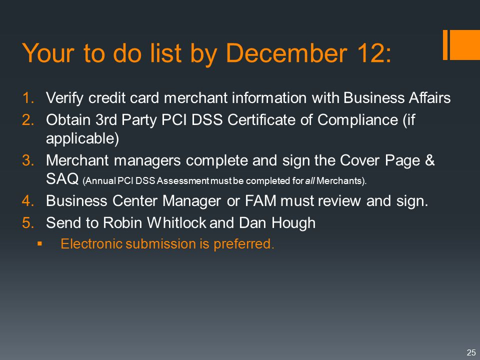 Your to do list by December 12: 1.Verify credit card merchant information with Business Affairs 2.Obtain 3rd Party PCI DSS Certificate of Compliance (if applicable) 3.Merchant managers complete and sign the Cover Page & SAQ (Annual PCI DSS Assessment must be completed for all Merchants).