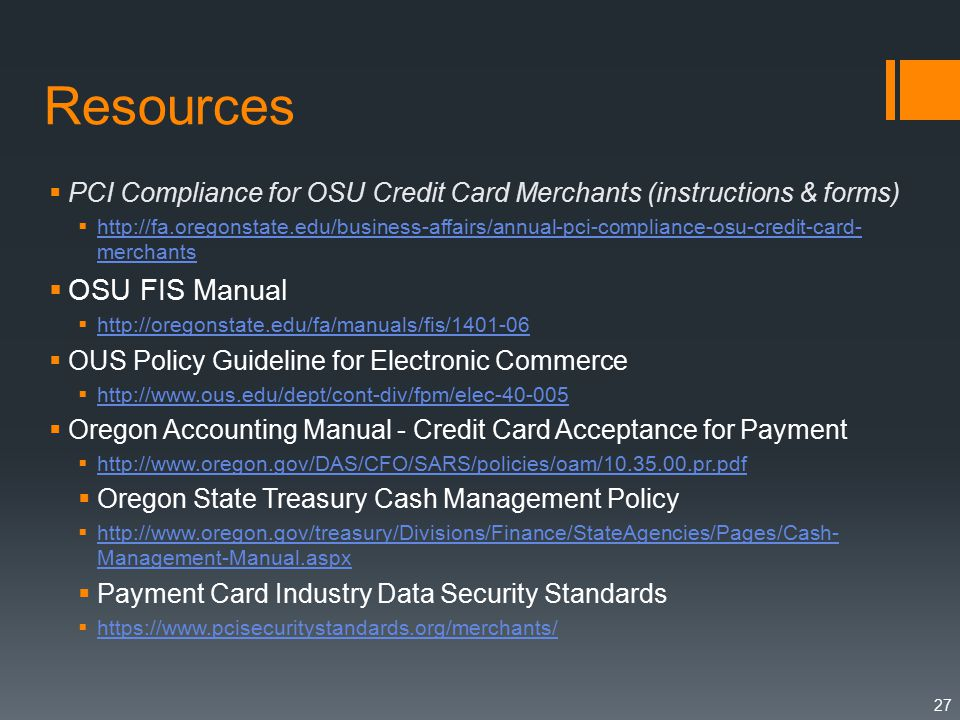 Resources  PCI Compliance for OSU Credit Card Merchants (instructions & forms)    merchants   merchants  OSU FIS Manual       OUS Policy Guideline for Electronic Commerce       Oregon Accounting Manual - Credit Card Acceptance for Payment       Oregon State Treasury Cash Management Policy    Management-Manual.aspx   Management-Manual.aspx  Payment Card Industry Data Security Standards 