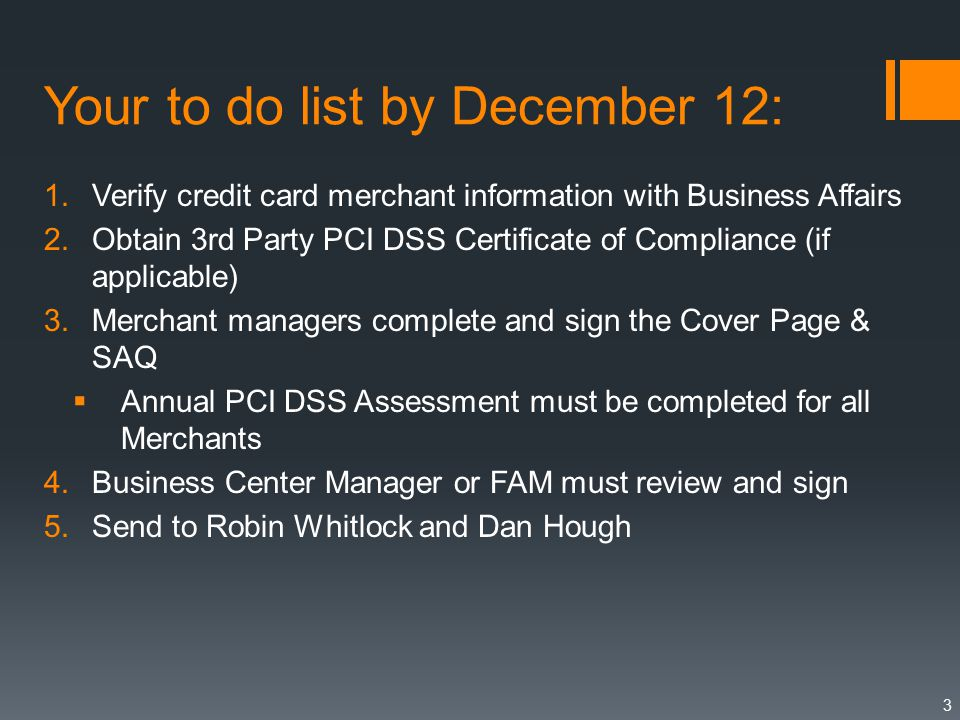 Your to do list by December 12: 1.Verify credit card merchant information with Business Affairs 2.Obtain 3rd Party PCI DSS Certificate of Compliance (if applicable) 3.Merchant managers complete and sign the Cover Page & SAQ  Annual PCI DSS Assessment must be completed for all Merchants 4.Business Center Manager or FAM must review and sign 5.Send to Robin Whitlock and Dan Hough 3